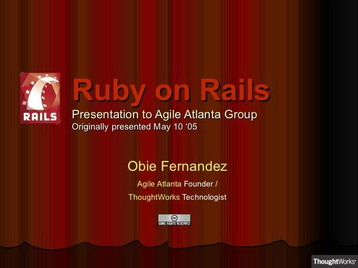 Ruby on Rails Presentation to Agile Atlanta Group Originally presented May 10 '05 Obie Fernandez Agile Atlanta  Founder / ...