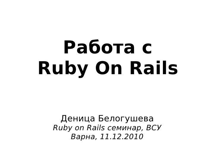 Работа с    Ruby On Rails      Деница Белогушева     Ruby on Rails семинар, ВСУ         Варна, 11.12.2010