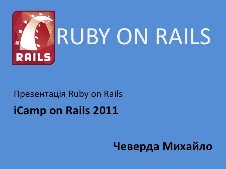 RUBY ON RAILSПрезентація Ruby on RailsiCamp on Rails 2011                      Чеверда Михайло