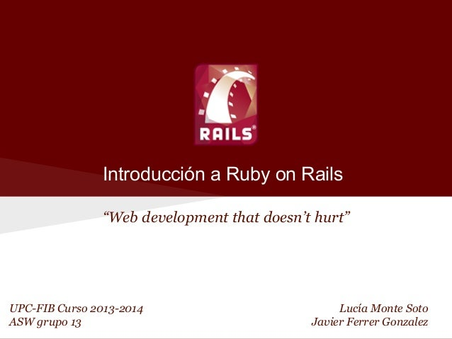 "Introducción a Ruby on Rails ""Web development that doesn't hurt""  UPC-FIB Curso 2013-2014 ASW grupo 13  Lucía Monte Soto J..."