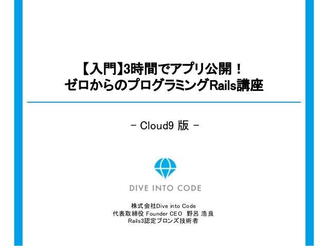 株式会社Dive into Code 代表取締役 Founder CEO 野呂 浩良 Rails3認定ブロンズ技術者 【入門】3時間でアプリ公開! ゼロからのプログラミングRails講座 - Cloud9 版 -