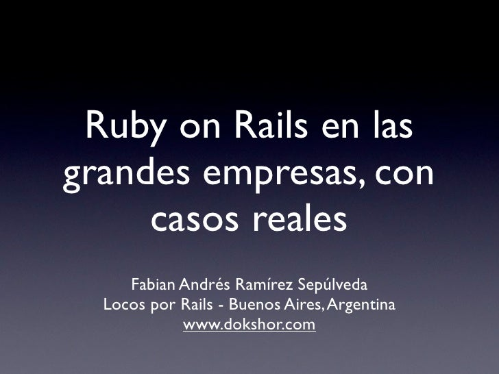 Ruby on Rails en las grandes empresas, con      casos reales      Fabian Andrés Ramírez Sepúlveda   Locos por Rails - Buen...