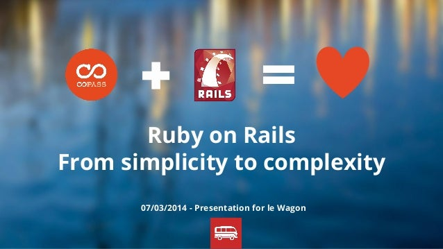 Ruby on Rails From simplicity to complexity 07/03/2014 - Presentation for le Wagon