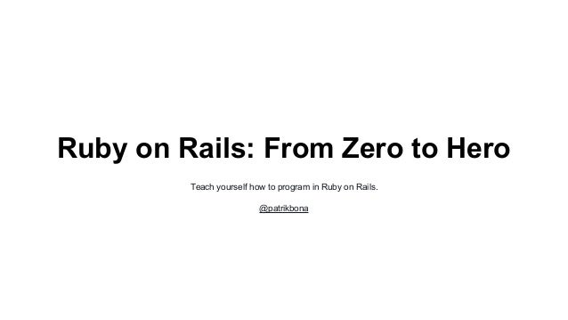 Ruby on Rails: From Zero to Hero  Teach yourself how to program in Ruby on Rails.  @patrikbona