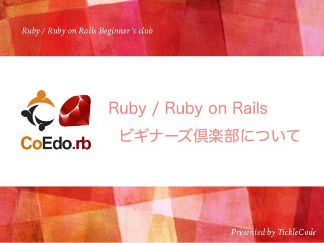 Ruby / Ruby on Rails Beginner's club Presented by TickleCode