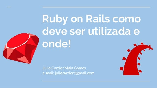 Ruby on Rails como deve ser utilizada e onde! Julio Cartier Maia Gomes e-mail: juliocartier@gmail.com