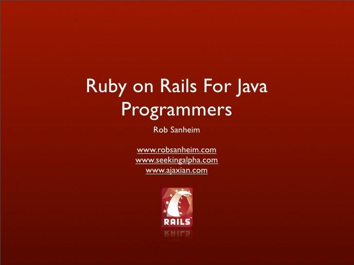 Ruby on Rails For Java    Programmers           Rob Sanheim        www.robsanheim.com       www.seekingalpha.com         w...