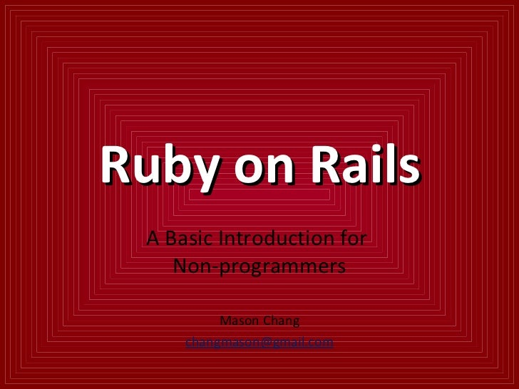 Ruby on Rails A Basic Introduction for  Non-programmers Mason Chang [email_address]