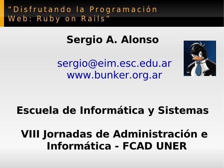 """"""" Disfrutando la Programación Web: Ruby on Rails"""" Sergio A. Alonso  [email_address] www.bunker.org.ar Escuela de Informáti..."""
