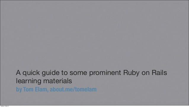 A quick guide to some prominent Ruby on Railslearning materialsby Tom Elam, about.me/tomelamTuesday, 14 May 13