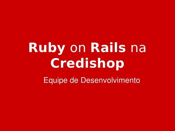 Ruby on Rails na       Credishop       EquipedeDesenvolvimento