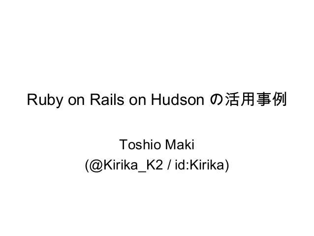 Ruby on Rails on Hudson の活用事例 Toshio Maki (@Kirika_K2 / id:Kirika)