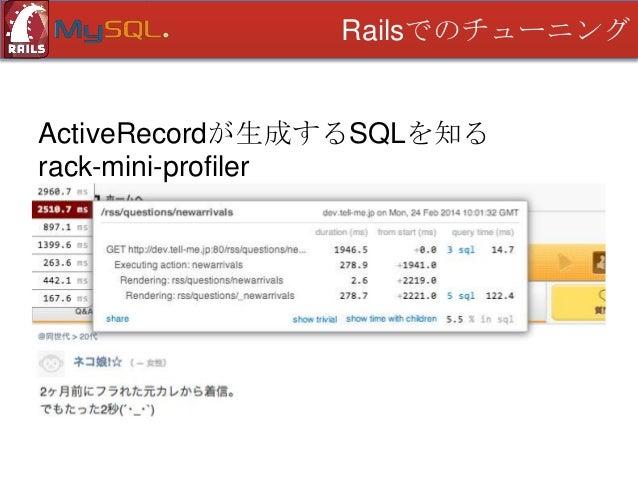Railsでのチューニング  ActiveRecordが生成するSQLを知る mysqldumpslow • スローログを合計時間で集計してくれる • ログがあればローカルで実行できる • gzipも読み込んでくれる • MySQL デフォルト