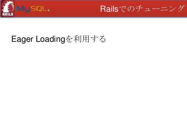Railsでのチューニング  Eager Loadingを利用する Eager Loading とは? • 「積極的に読み込む」 • 先にデータを取得しておくこと • インスタンス変数による自動キャッシュ