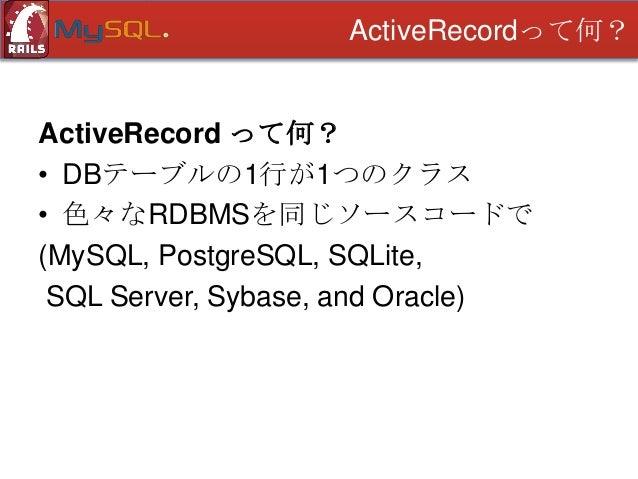 ActiveRecordって何?  ActiveRecord って何? • DBテーブルの1行が1つのクラス • 色々なRDBMSを同じソースコードで (MySQL, PostgreSQL, SQLite, SQL Server, Sybase...