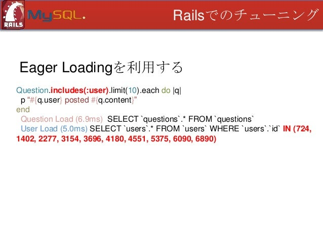 Railsでのチューニング  Eager Loadingを利用する # 指定リレーショナルオブジェクトを先読み Question.includes(:user) Question.includes(:user, :category) # 指定リ...