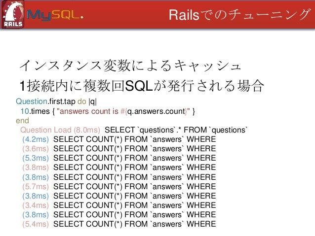 Railsでのチューニング  インスタンス変数によるキャッシュ 1接続内に複数回SQLが発行される場合 class Question < ActiveRecord::Base ・・・ def answers_count @answers_cou...