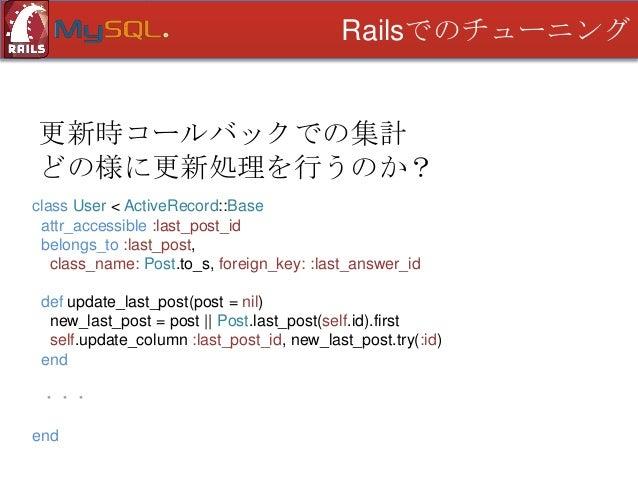 Railsでのチューニング  更新時コールバックでの集計 どの様に更新処理を行うのか? class User < ActiveRecord::Base attr_accessible :last_post_id belongs_to :last...