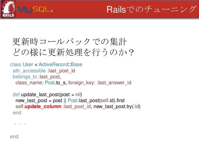 Railsでのチューニング  更新時コールバックでの集計 どの様に更新処理を行うのか? class Post < ActiveRecord::Base after_save { user.update_last_post(self) } ・・・...