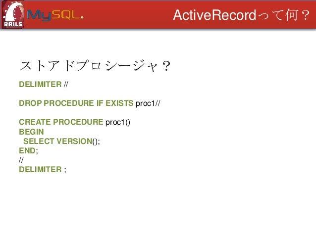 ActiveRecordって何?  ストアドプロシージャ? DELIMITER // DROP PROCEDURE IF EXISTS proc1// CREATE PROCEDURE proc1() BEGIN SELECT VERSION(...