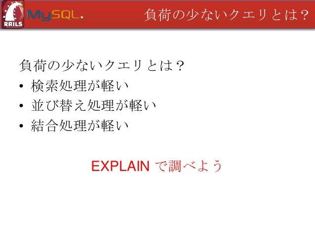 負荷の少ないクエリとは?  EXPLAIN • インデックスが必要か確認できる • 結合順序が最適か確認できる