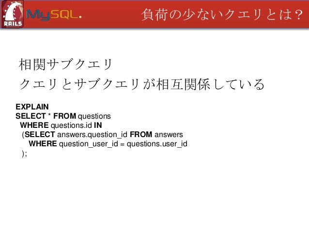 負荷の少ないクエリとは?  相関サブクエリ クエリとサブクエリが相互関係している EXPLAIN SELECT * FROM questions WHERE questions.id IN (SELECT answers.question_id...