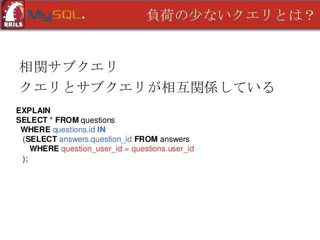 負荷の少ないクエリとは?  相関サブクエリ さて、このクエリは? EXPLAIN SELECT * FROM questions WHERE questions.id IN (SELECT question_id FROM answers WH...