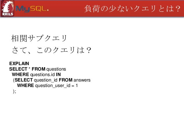 負荷の少ないクエリとは?  相関サブクエリ さて、このクエリは? EXPLAIN SELECT * FROM questions WHERE EXISTS (SELECT 1 FROM answers WHERE question_user_i...