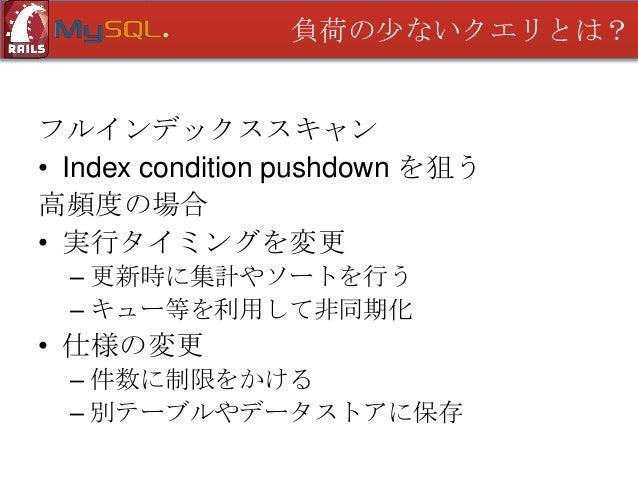 負荷の少ないクエリとは?  フルテーブルスキャン • インデックスを追加する • Index Condition Pushdown を狙う 高頻度の場合 • フルインデックススキャンと同じ