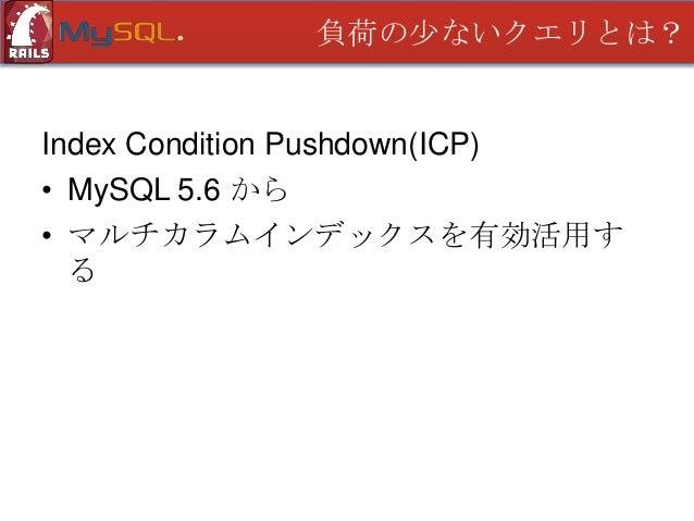 負荷の少ないクエリとは?  Index Condition Pushdown(ICP) • MySQL 5.6 から • マルチカラムインデックスを有効活用す る