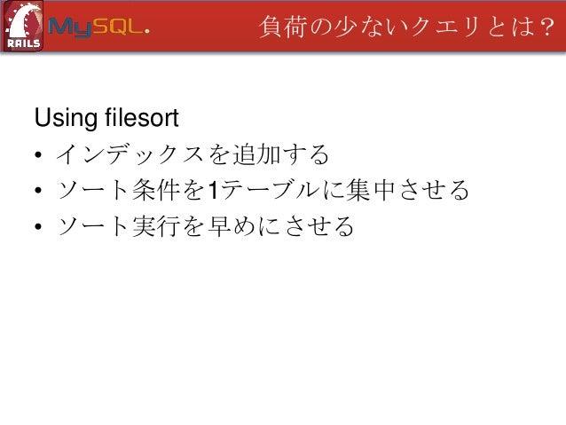 負荷の少ないクエリとは?  Using filesort このクエリの場合は? EXPLAIN SELECT * FROM users WHERE active = 1 ORDER BY type_id; +----+-------------...