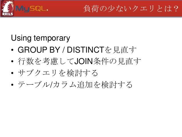 負荷の少ないクエリとは?  Using temporary • GROUP BY / DISTINCTを見直す • 行数を考慮してJOIN条件の見直す • サブクエリを検討する • テーブル/カラム追加を検討する