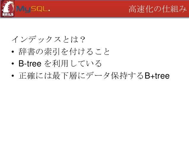 高速化の仕組み  B-treeとは? 定義 • 根は葉であるか 2~m の子をもつ • 根・葉以外の節は m/2 以上の子をもつ • 根から葉までの深さが等しい