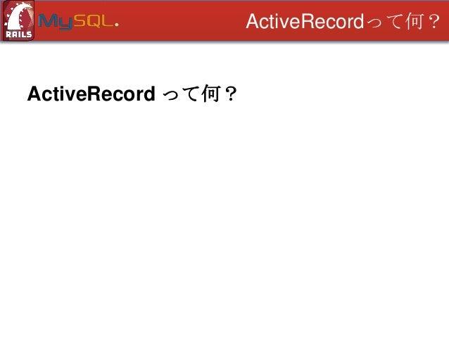 ActiveRecordって何?  ActiveRecord って何? • DBテーブルの1行が1つのクラス
