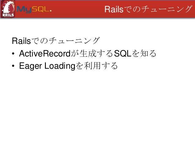 Railsでのチューニング  Railsでのチューニング • ActiveRecordが生成するSQLを知る • Eager Loadingを利用する • 更新時コールバックでの集計 • バックグラウンドでの集計