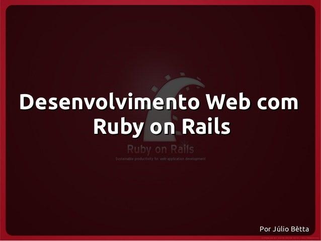 Desenvolvimento Web com      Ruby on Rails                   Por Júlio Bêtta