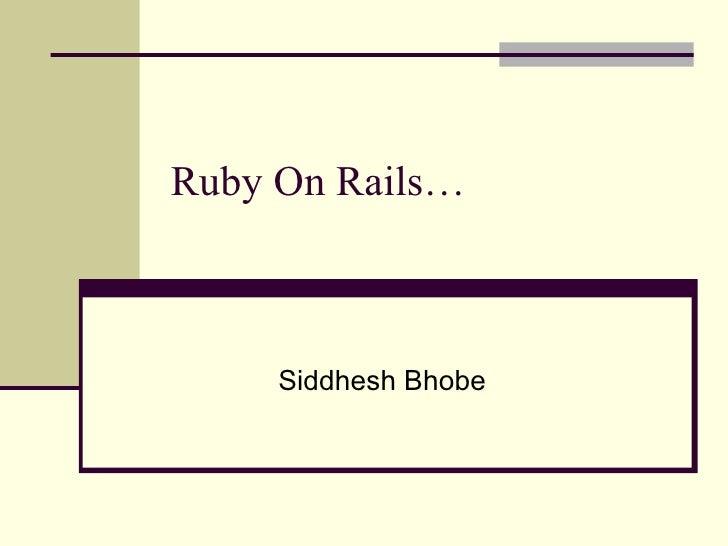 Ruby On Rails… Siddhesh Bhobe