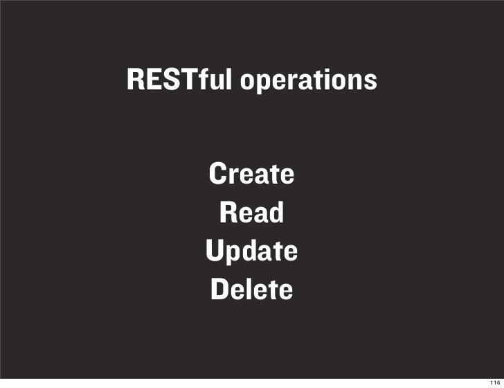 RESTful operations       Create       Read      Update      Delete                       116