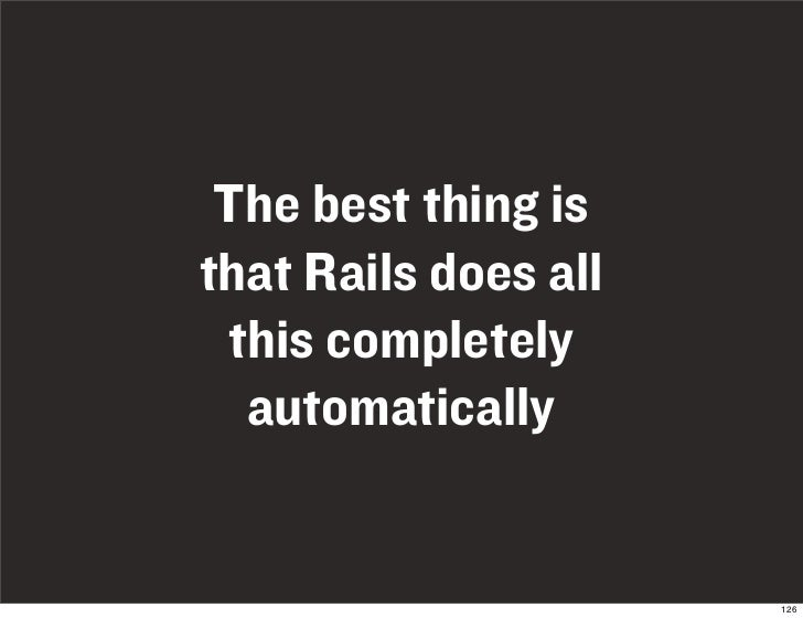 The best thing is that Rails does all  this completely   automatically                         126