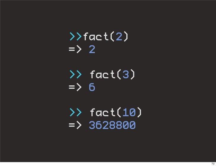 >>fact(2) => 2  >> fact(3) => 6  >> fact(10) => 3628800                 73