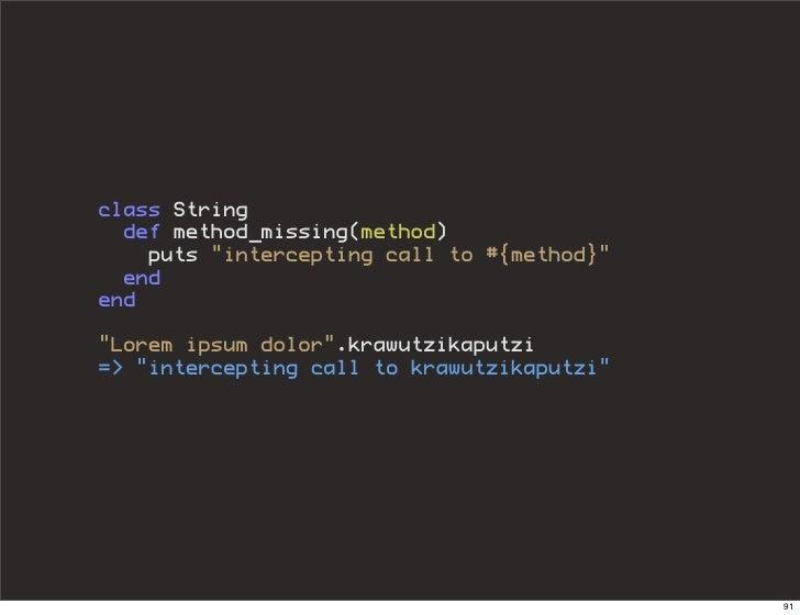 "class String   def method_missing(method)     puts ""intercepting call to #{method}""   end end  ""Lorem ipsum dolor"".krawutz..."