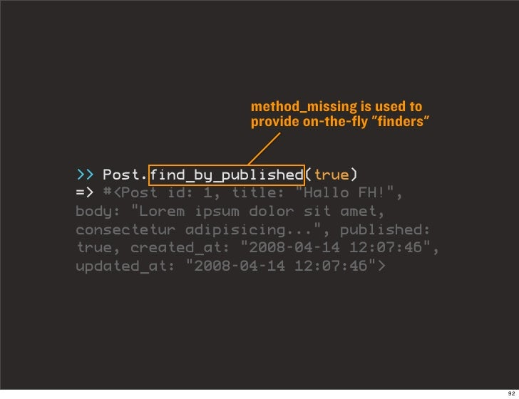 """method_missing is used to                    provide on-the-fly """"finders""""   >> Post.find_by_published(true) => #<Post id: ..."""