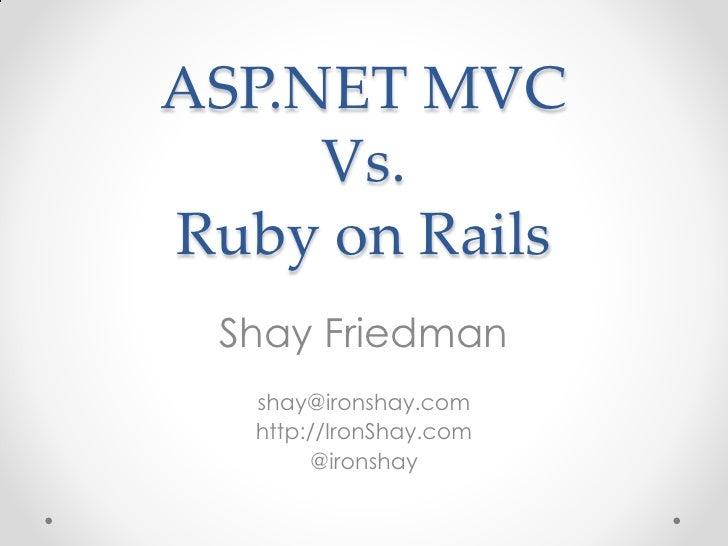 ASP.NET MVC      Vs. Ruby on Rails  Shay Friedman    shay@ironshay.com    http://IronShay.com         @ironshay