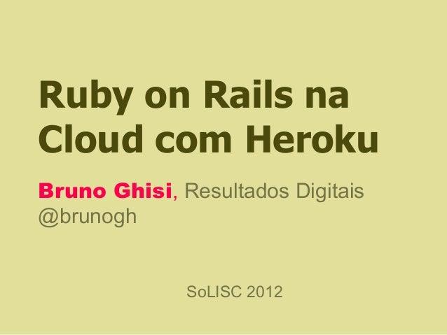 Ruby on Rails naCloud com HerokuBruno Ghisi, Resultados Digitais@brunogh              SoLISC 2012