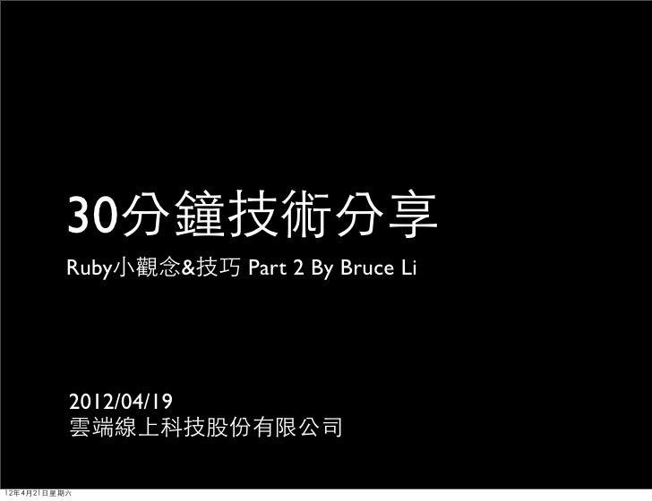 30分鐘技術分享         Ruby小觀念&技巧 Part 2 By Bruce Li          2012/04/19          雲端線上科技股份有限公司12年4月21日星期六