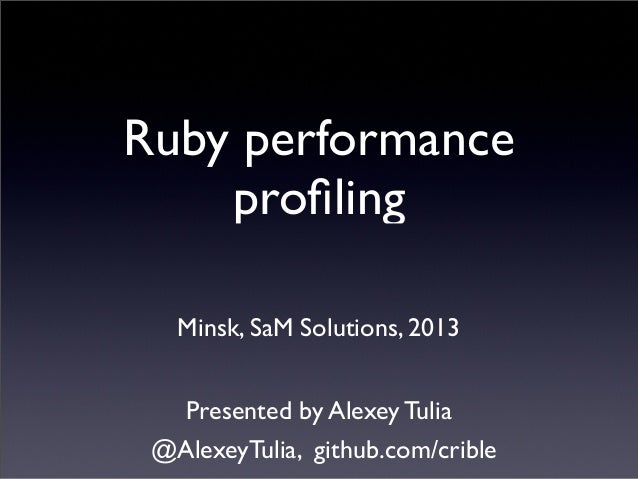 Ruby performanceprofilingMinsk, SaM Solutions, 2013Presented by Alexey Tulia@AlexeyTulia, github.com/crible