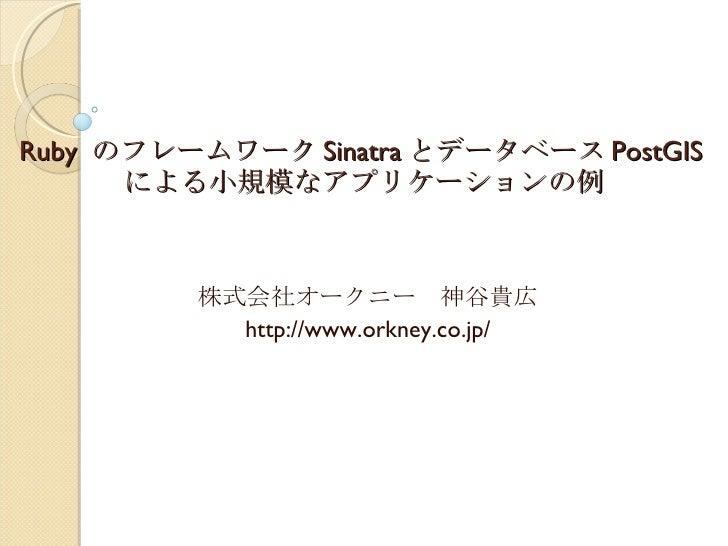 Ruby  のフレームワーク Sinatra とデータベース PostGIS による小規模なアプリケーションの例 株式会社オークニー 神谷貴広 http://www.orkney.co.jp/
