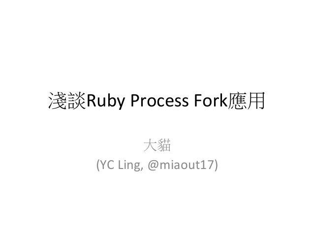 淺談Ruby Process Fork應用                   大貓        (YC Ling, @miaout17)