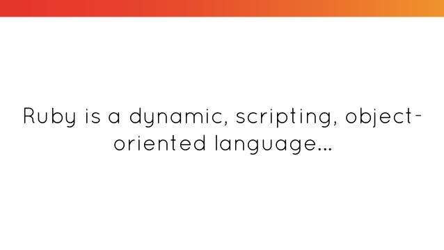 Ruby is a dynamic, scripting, object- oriented language...