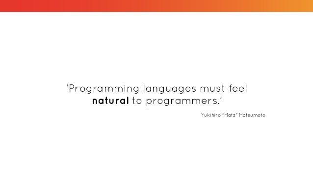 """'Programming languages must feel natural to programmers.' Yukihiro """"Matz"""" Matsumoto"""